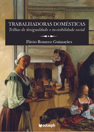 Trabalhadoras Domésticas – Trilhas de desigualdade e invisibilidade social