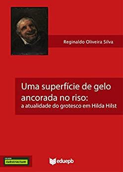 Uma Superfície de Gelo Ancorada no Riso: A Atualidade do Grotesco em Hilda Hilst