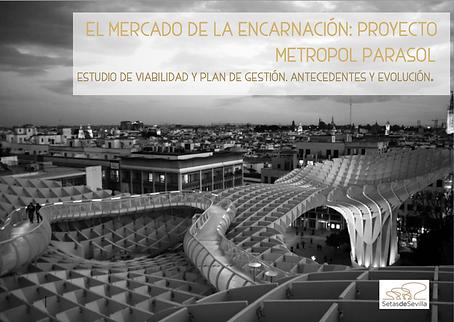 EL MERCADO DE LA ENCARNACIÓN: PROYECTO METROPOL PARASOL. Estudio de viabilidad y plan de gestión.