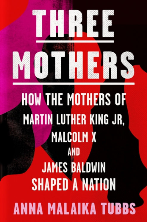 Three Mothers : How the Mothers of Martin Luther King Jr, Malcolm X and James Ba