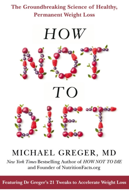 How Not to Diet - Michael Greger, MD