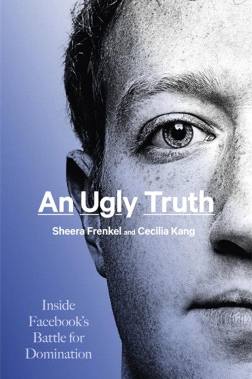 An Ugly Truth: Inside Facebook's Battle for Domination - Sheera Frenkel