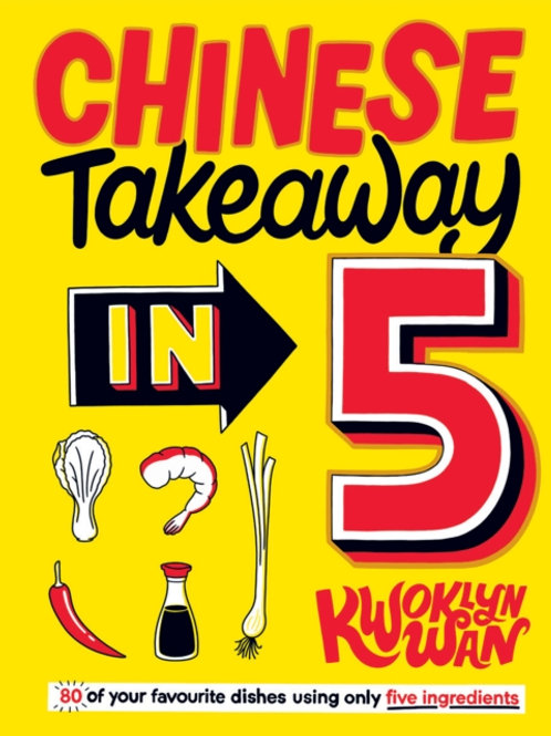 Chinese Takeaway in 5: 80 Dishes Using Only 5 Ingredients - Kwoklyn Wan