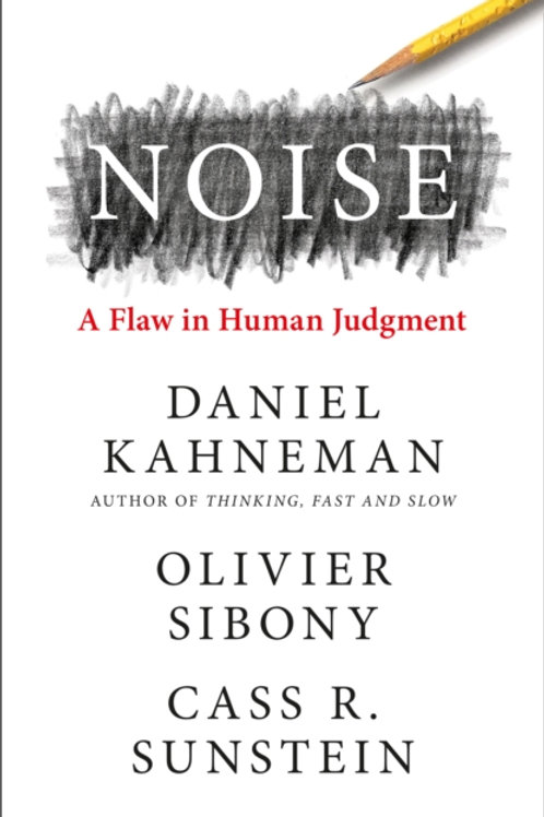 Noise: A Flaw in Human Judgement - Daniel Kahneman & Olivier Sibony
