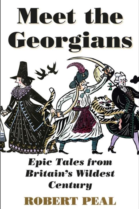 Meet the Georgians : Epic Tales from Britain's Wildest Century - Robert Peal