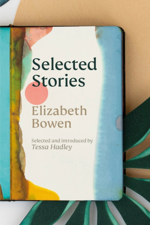 The Selected Stories of Elizabeth Bowen : Introduced by Tessa Hadley