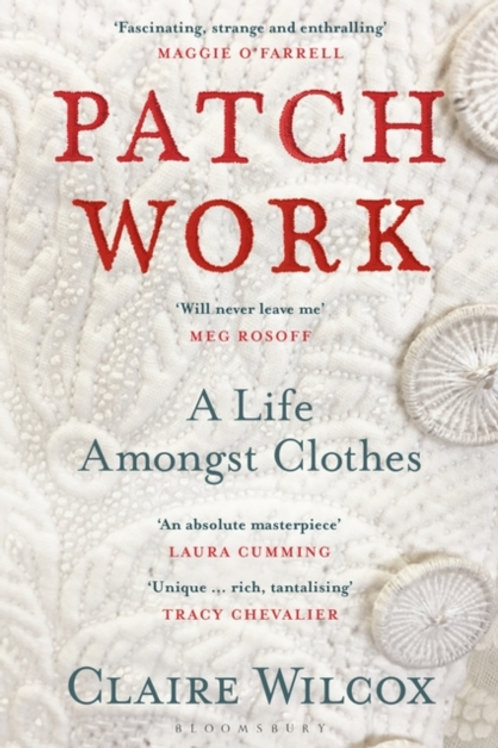 Patch Work : A Life Amongst Clothes - Claire Wilcox