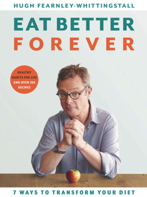 Eat Better Forever: 7 Ways to Transform Your Diet - Hugh Fearnley-Whittingstall