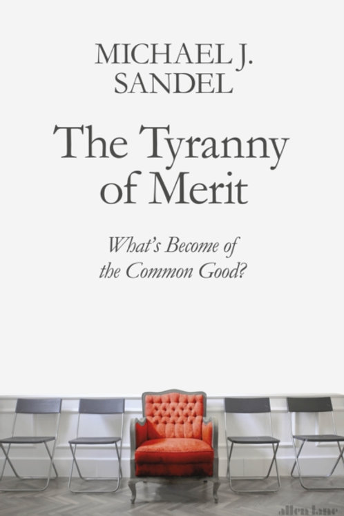 The Tyranny of Merit: What's Become of the Common Good? - Michael J. Sandel
