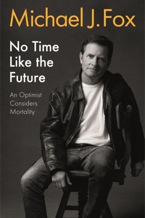 No Time Like the Future: An Optimist Considers Mortality - Michael J Fox