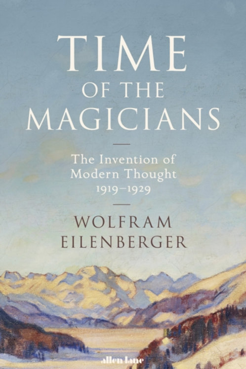 Time of the Magicians: The Invention of Modern Thought - Wolfram Eilenberger