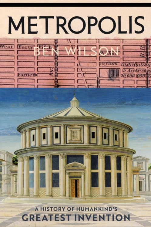 Metropolis: A History of Humankind's Greatest Invention - Ben Wilson