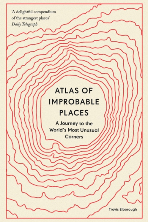 Atlas of Improbable Places - Travis Elborough