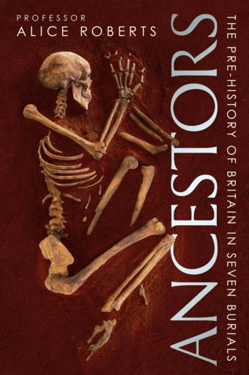Ancestors: A Prehistory of Britain in Seven Burials - Alice Roberts