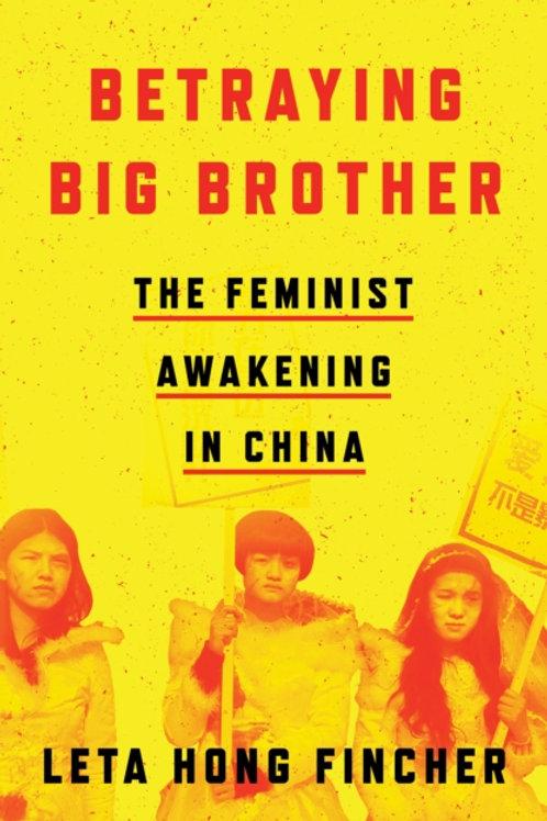 Betraying Big Brother: The Feminist Awakening in China - Leta Hong Fincher