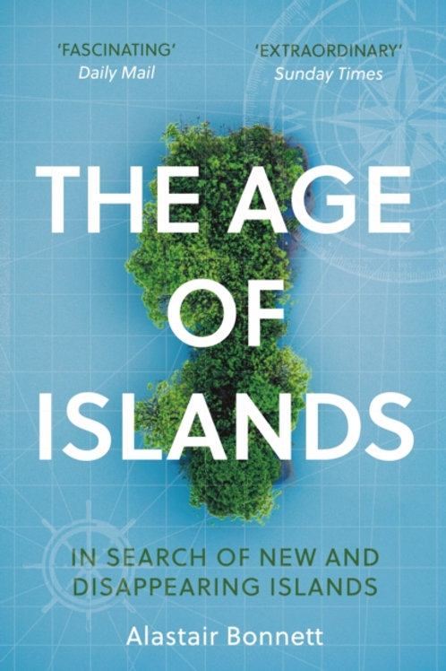 The Age of Islands: In Search of New and Disappearing Islands - Alastair Bonnett