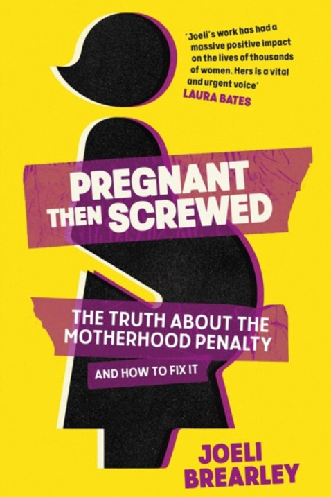 Pregnant Then Screwed: The Motherhood Penalty and How to Fix It - Joeli Brearley