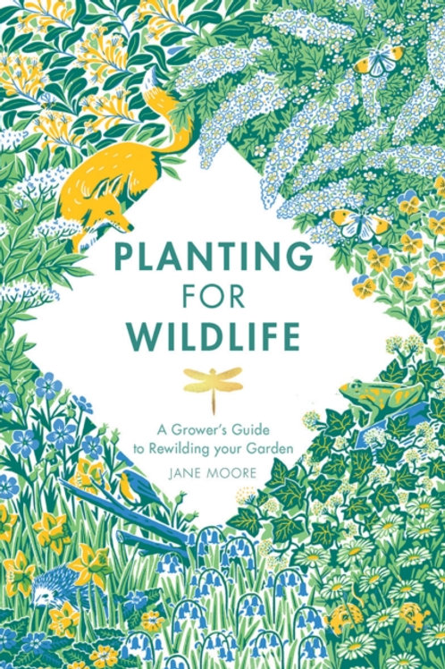 Planting for Wildlife : A Grower's Guide to Rewilding Your Garden