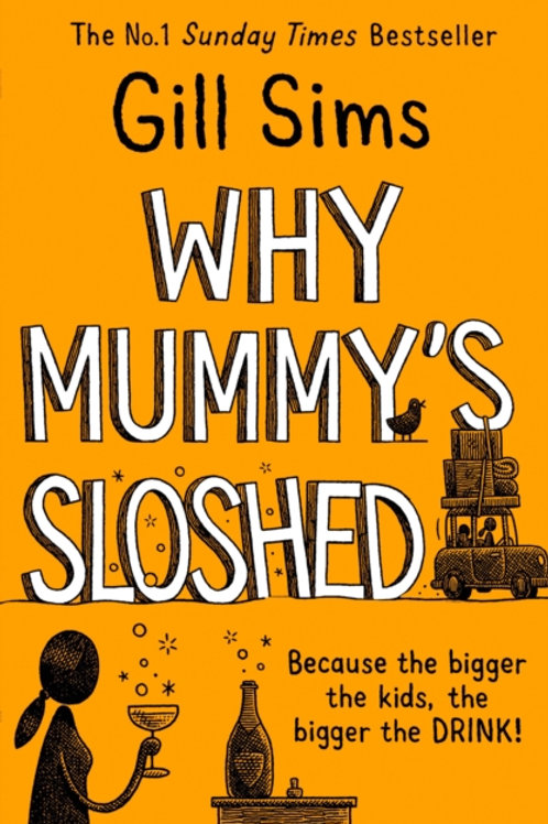 Why Mummy's Sloshed : The Bigger the Kids, the Bigger the Drink - Gill Sims