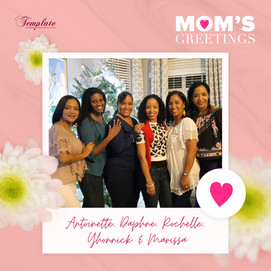 Happy Mother's Day Antoinette, Daphne, Rochelle, Yhonnick & Marissa