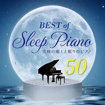 究極の癒しと眠りのピアノ~BEST 50 Songs of SLEEP PIANO