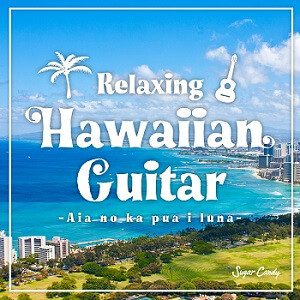 『Sugar Candy / Relaxing Hawaiian Guitar 〜Aia no ka pua i luna〜』12月18日リリース!