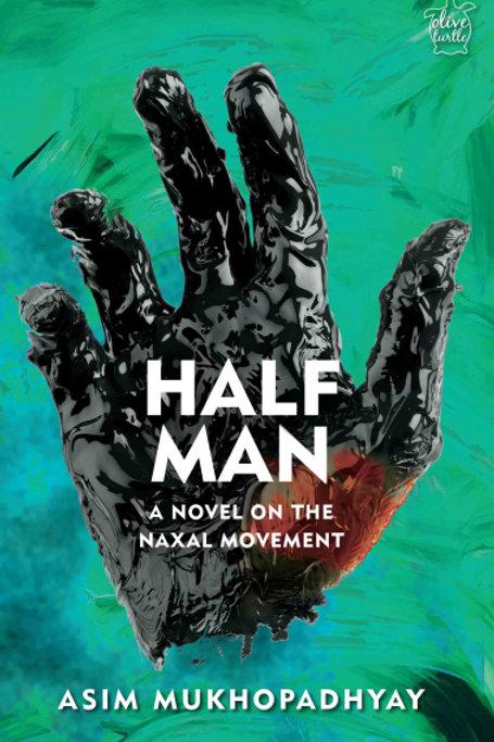 Half Man: A Novel on the Naxal Movement by Asim Mukhopadhyay