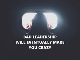 Bad leadership will eventually make you crazy!