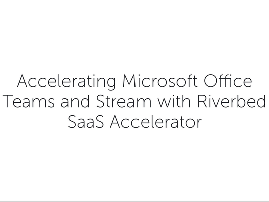 Acelerating Microsoft Teams and Stream with Riverbed SaaS