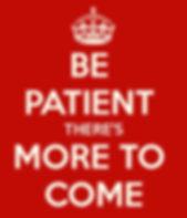 be-patient-there-s-more-to-come.png