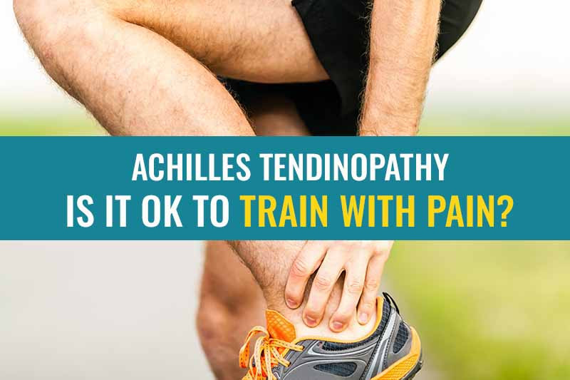 Achilles tendinopathy or tendonitis – Is it OK to train with pain?