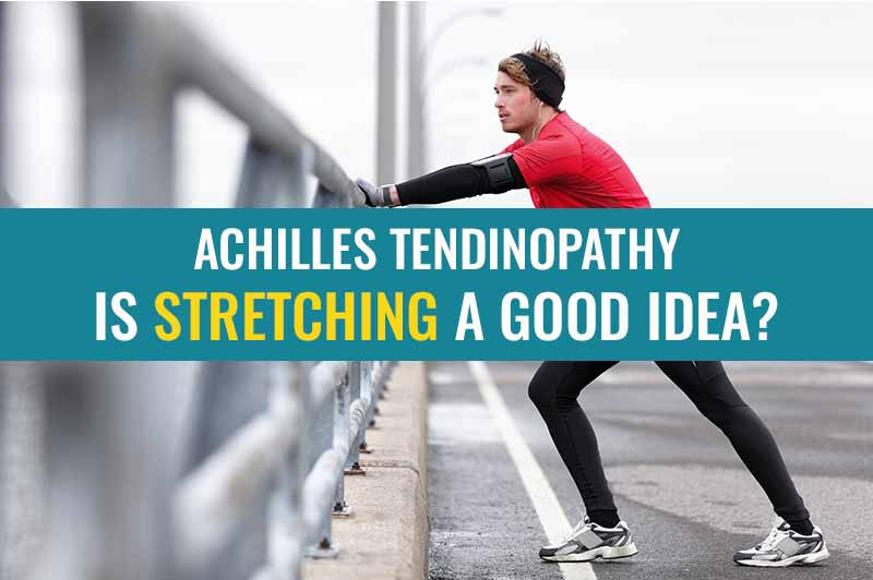 Is stretching a good idea with an Achilles Tendinopathy / Tendonitis?