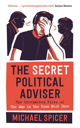 The Secret Political Adviser: The Unredacted Files of The Man in the Room Next Door, Michael Spice