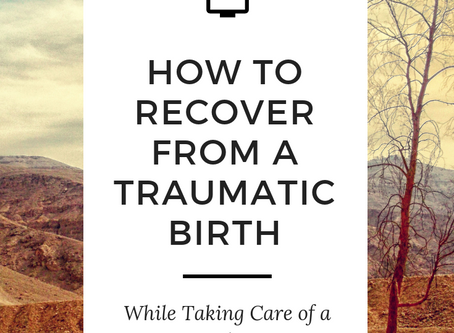 How to Recover From a Traumatic Birth While Taking Care of a Newborn