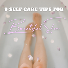 9 Self-Care Tips For Better Skin, Better Health & A Better You!