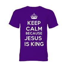 Keep Calm Because Jesus is King!