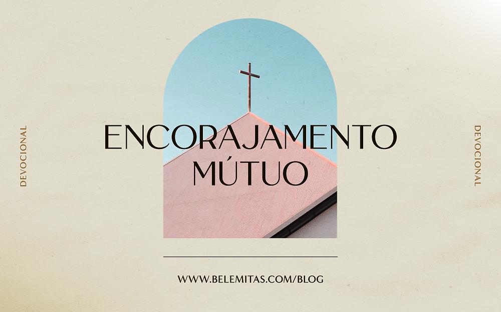 Encorajamento mútuo - O papel da Igreja