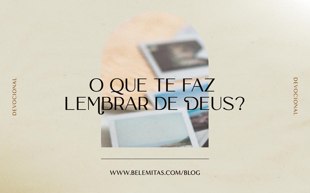 O que te faz lembrar de Deus? | Belemitas | Devocional Cristão | Blog Para o Alvo