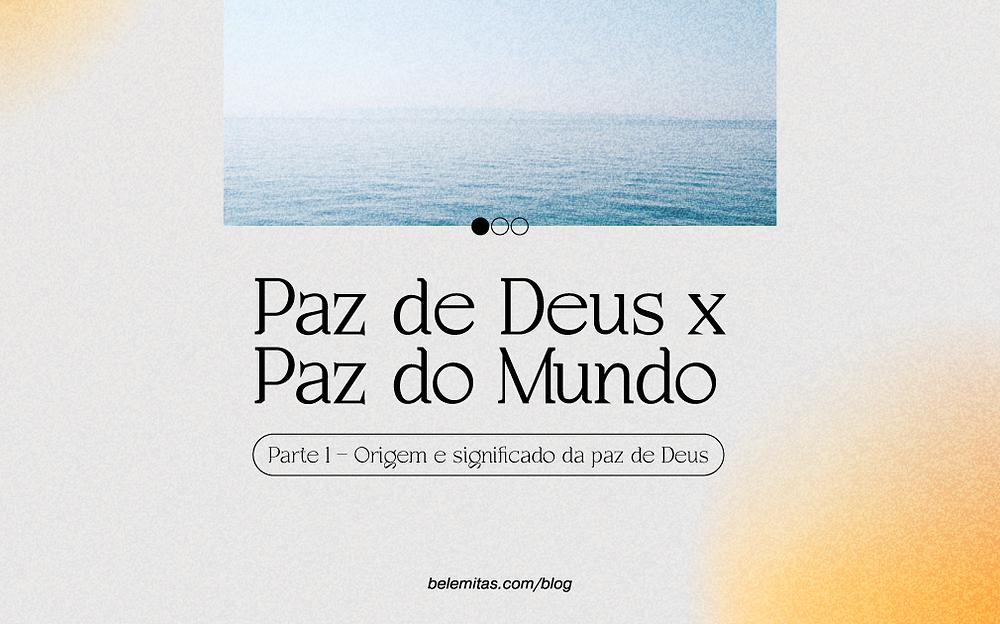 Paz de Deus x Paz do Mundo (Parte 1 – Origem e significado da paz de Deus)