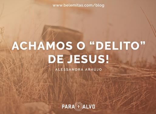 "Achamos o ""delito"" de Jesus!"