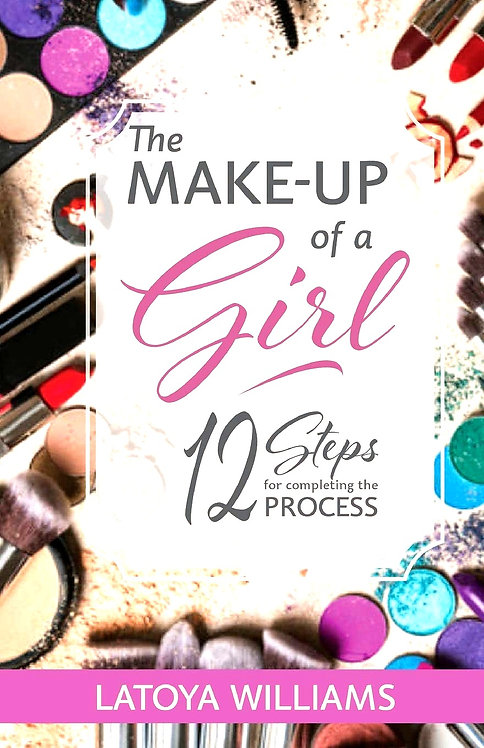 The MAKE-UP of a Girl 12 Steps for completing the PROCESS by Latoya Williams