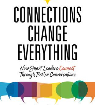 Connections Change Everything:  How Smart Leaders Connect Through Better Conversations. .