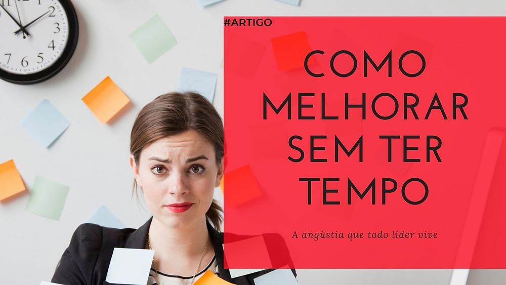 """Artigo """"Como melhorar sem ter tempo - a angústia que todo líder vive"""" - por Paulo Bomfim Oficial"""