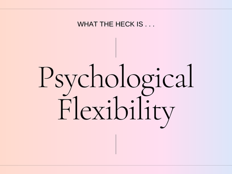 What The Heck Is . . . Psychological Flexibility?