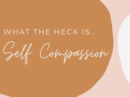 What The Heck Is . . . Self-Compassion?