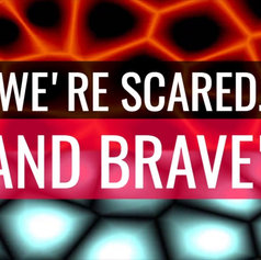 """""""WE'RE SCARED... AND BRAVE"""""""