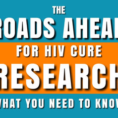 THE ROADS AHEAD FOR HIV CURE RESEARCH: WHAT YOU NEED TO KNOW