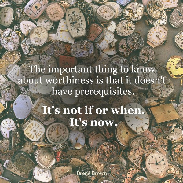 Quote from Brene Brown says The important thing to know about worthiness is that it doesn't have prerequisites.  It's not if or when.