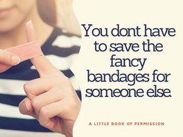 I wouldn't even let myself use the fancy bandages.