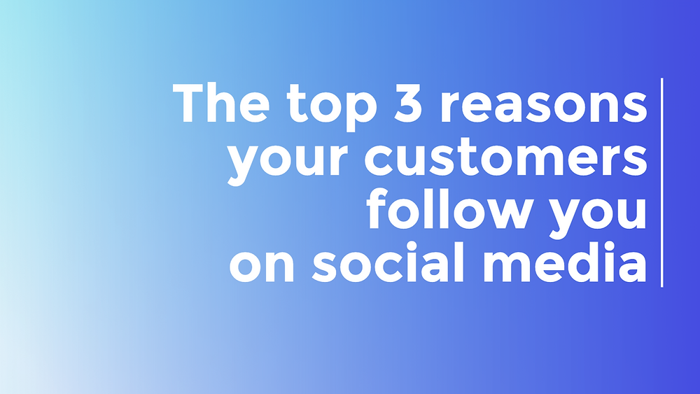 the top 3 reasons your customers follow you on social media